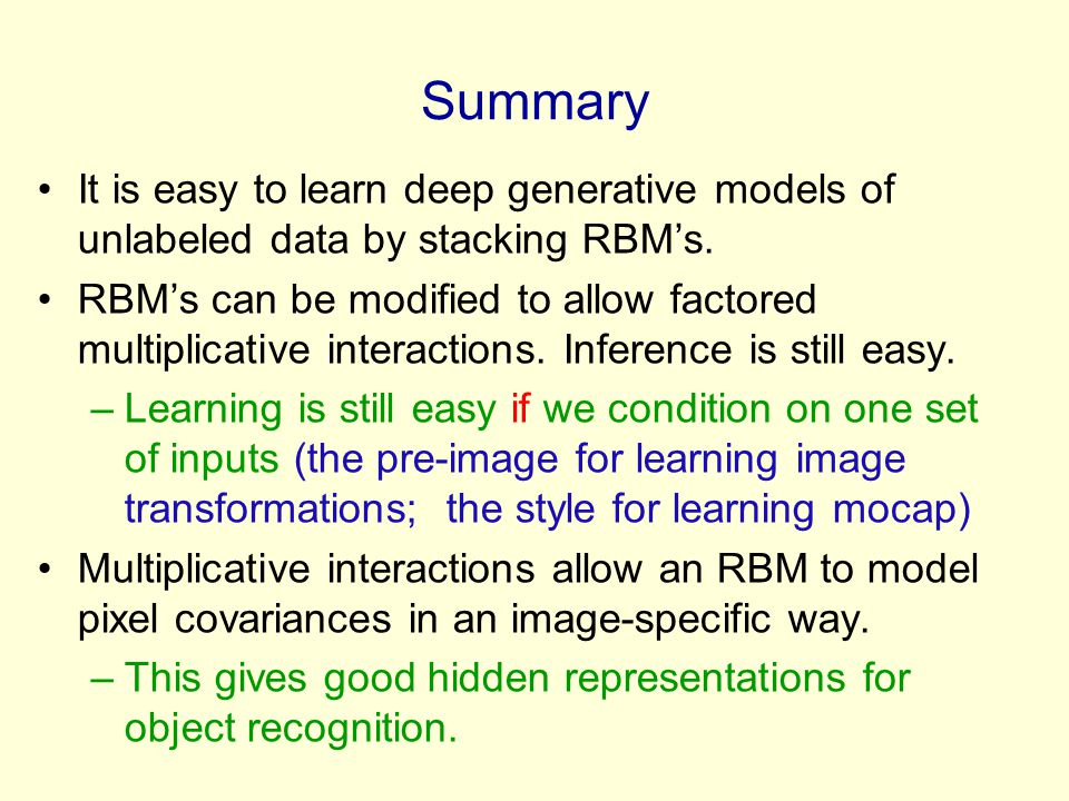 Summary It is easy to learn deep generative models of unlabeled data by stacking RBM's. RBM's can be modified to allow factored multiplicative interac