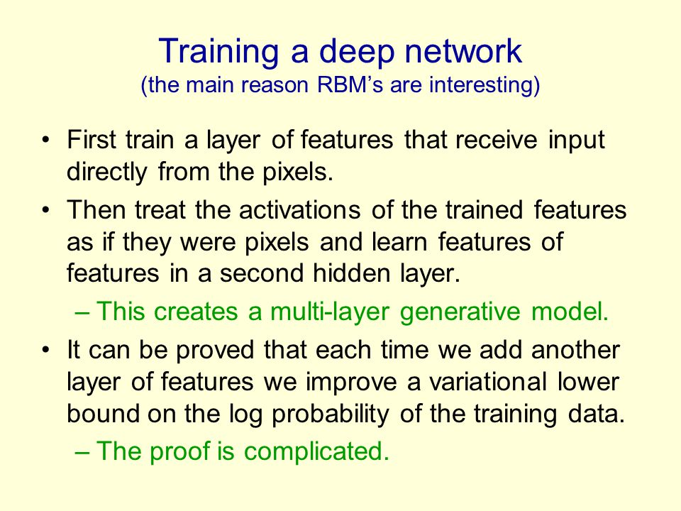 Training a deep network (the main reason RBM's are interesting) First train a layer of features that receive input directly from the pixels. Then trea