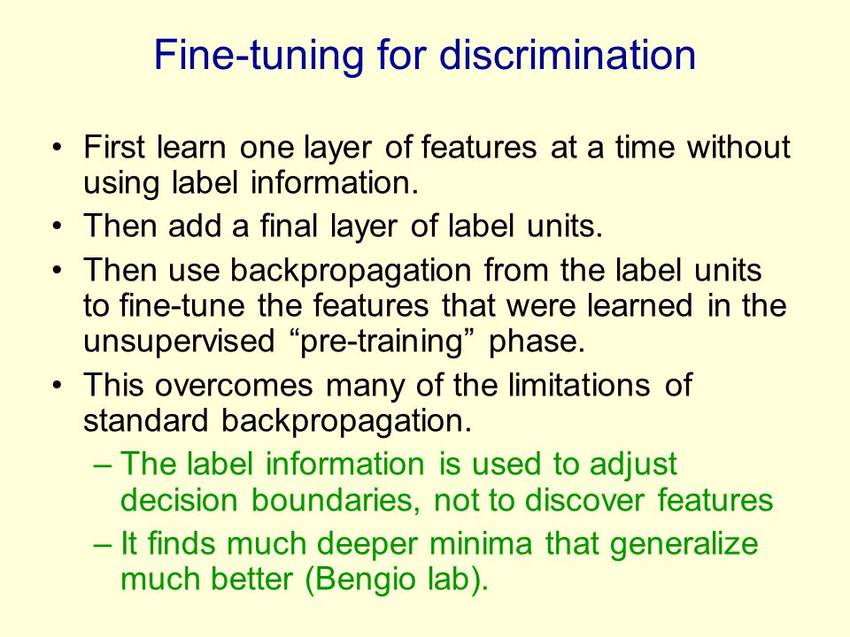 Fine-tuning for discrimination First learn one layer of features at a time without using label information. Then add a final layer of label units. The
