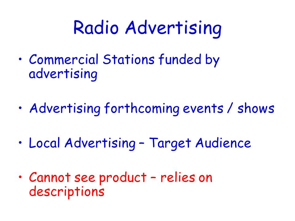 Radio Advertising Commercial Stations funded by advertising Advertising forthcoming events / shows Local Advertising – Target Audience Cannot see product – relies on descriptions
