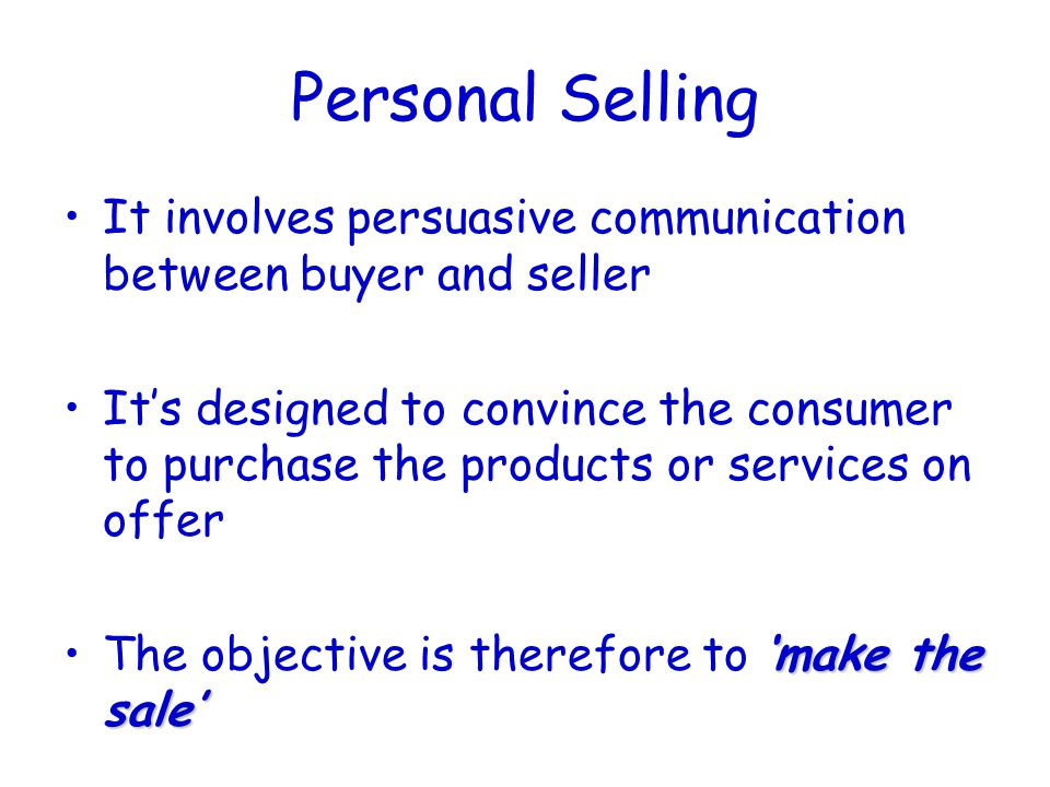 Personal Selling It involves persuasive communication between buyer and seller It's designed to convince the consumer to purchase the products or services on offer 'make the sale'The objective is therefore to 'make the sale'