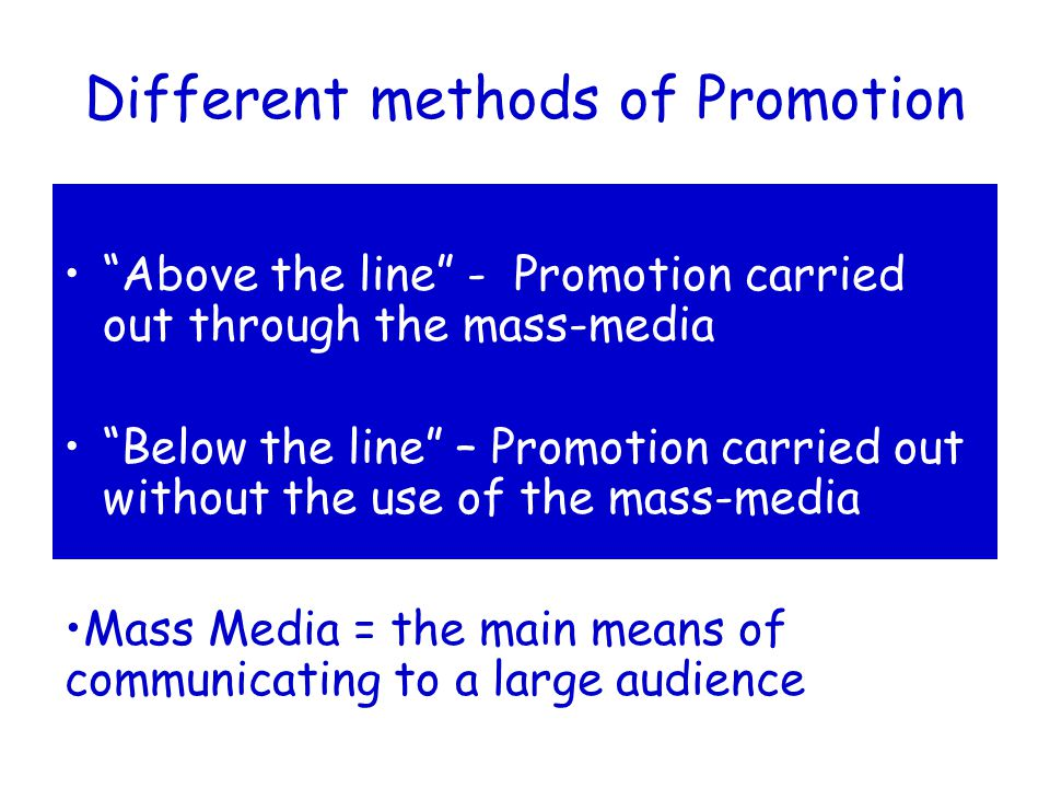 Different methods of Promotion Above the line - Promotion carried out through the mass-media Below the line – Promotion carried out without the use of the mass-media Mass Media = the main means of communicating to a large audience