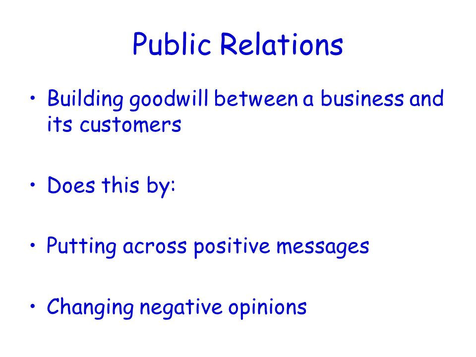 Public Relations Building goodwill between a business and its customers Does this by: Putting across positive messages Changing negative opinions