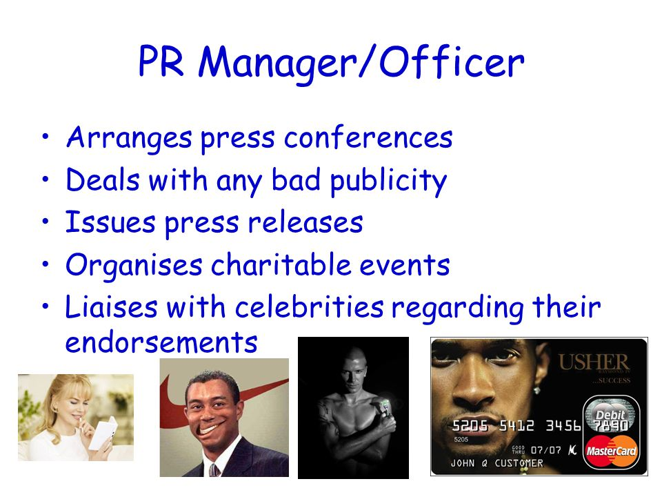 PR Manager/Officer Arranges press conferences Deals with any bad publicity Issues press releases Organises charitable events Liaises with celebrities regarding their endorsements