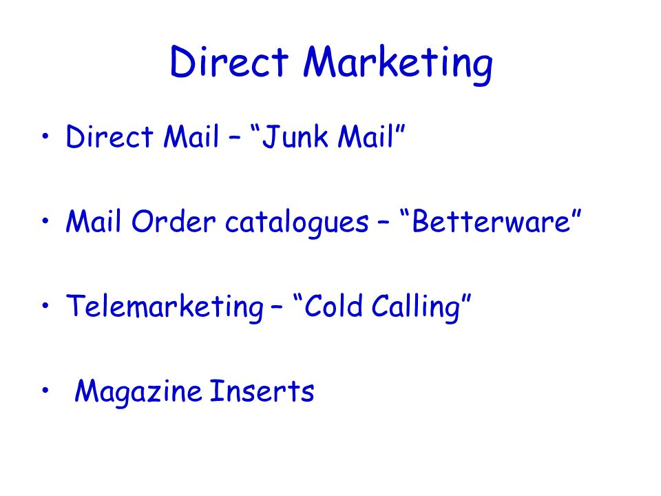 Direct Marketing Direct Mail – Junk Mail Mail Order catalogues – Betterware Telemarketing – Cold Calling Magazine Inserts