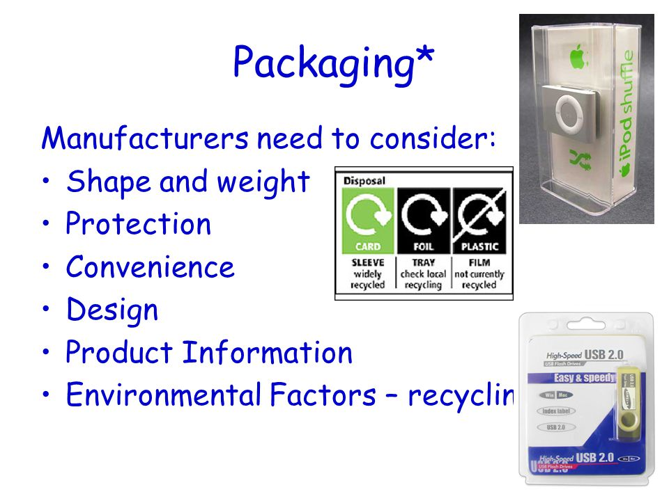 Packaging* Manufacturers need to consider: Shape and weight Protection Convenience Design Product Information Environmental Factors – recycling