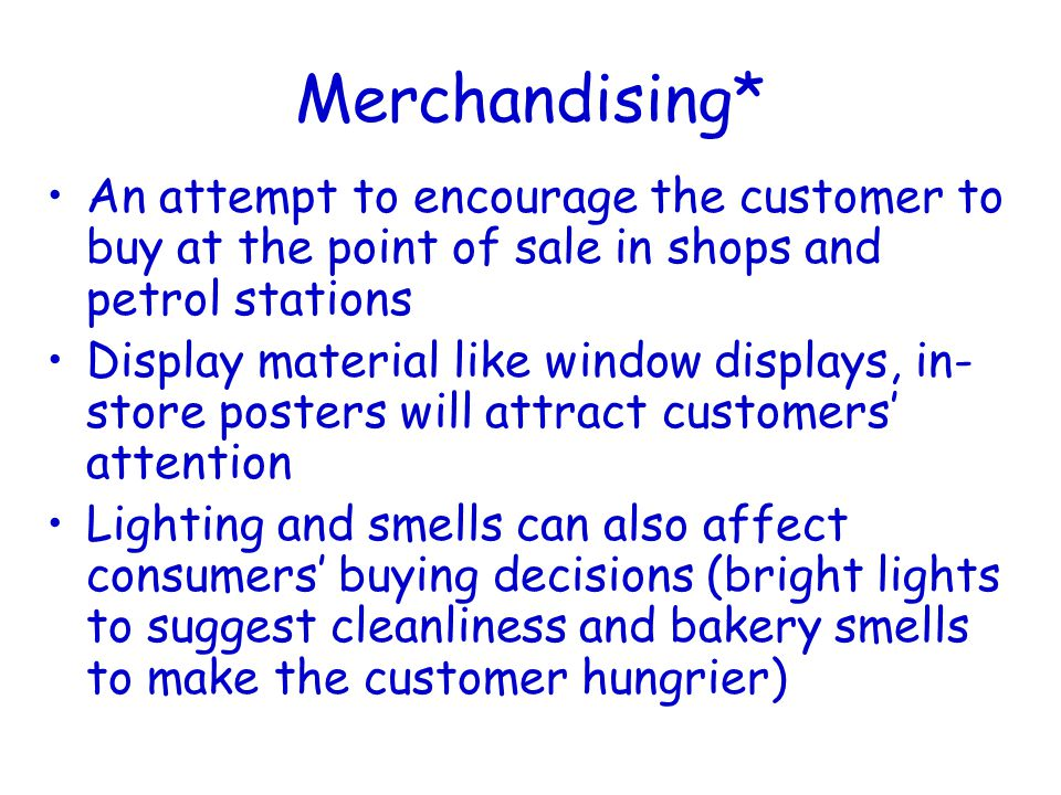 Merchandising* An attempt to encourage the customer to buy at the point of sale in shops and petrol stations Display material like window displays, in- store posters will attract customers' attention Lighting and smells can also affect consumers' buying decisions (bright lights to suggest cleanliness and bakery smells to make the customer hungrier)