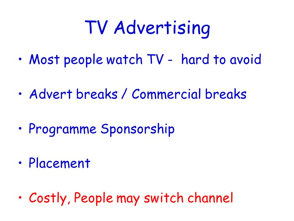 TV Advertising Most people watch TV - hard to avoid Advert breaks / Commercial breaks Programme Sponsorship Placement Costly, People may switch channel