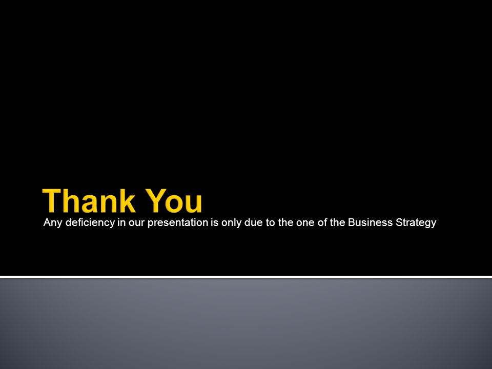 Any deficiency in our presentation is only due to the one of the Business Strategy