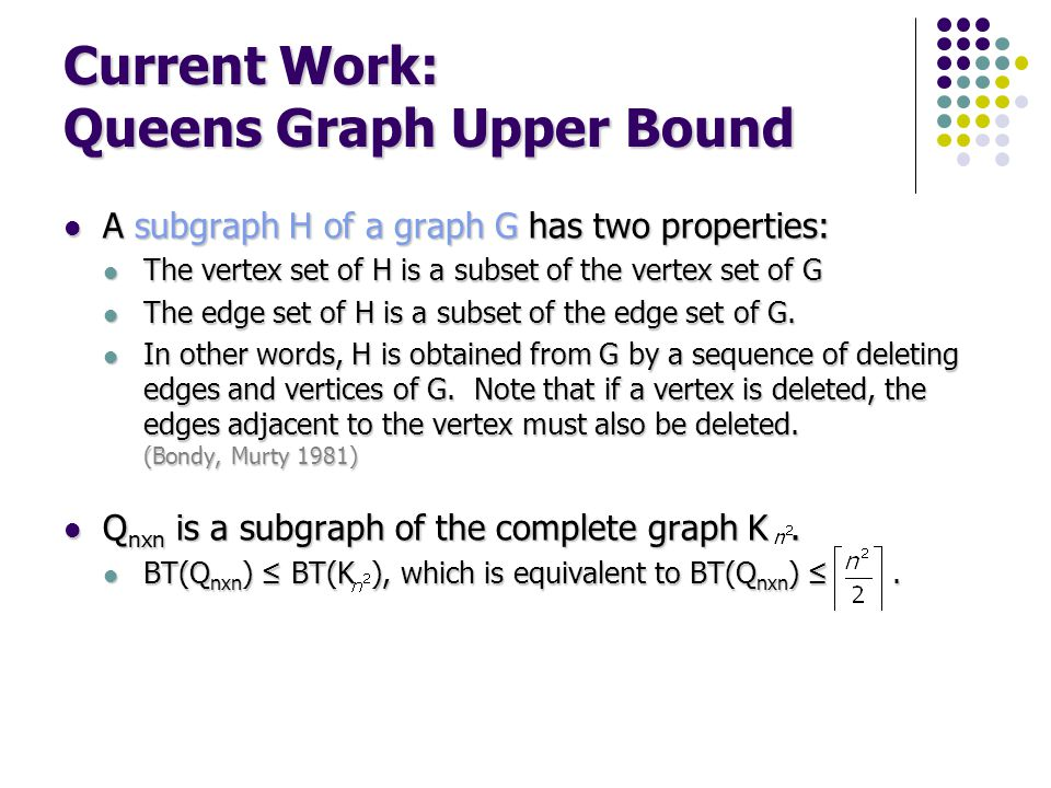 Current Work: Queens Graph Upper Bound A subgraph H of a graph G has two properties: A subgraph H of a graph G has two properties: The vertex set of H