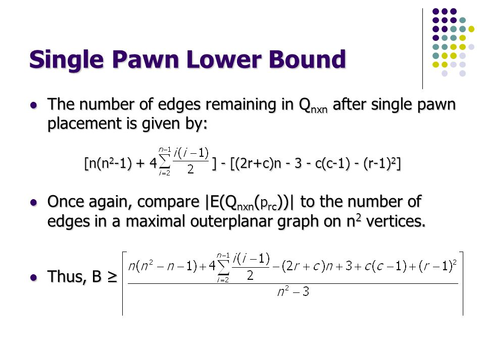 Single Pawn Lower Bound The number of edges remaining in Q nxn after single pawn placement is given by: The number of edges remaining in Q nxn after s