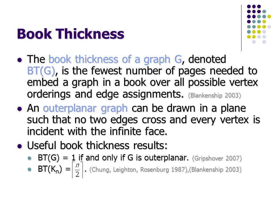 Book Thickness The book thickness of a graph G, denoted BT(G), is the fewest number of pages needed to embed a graph in a book over all possible vertex orderings and edge assignments.