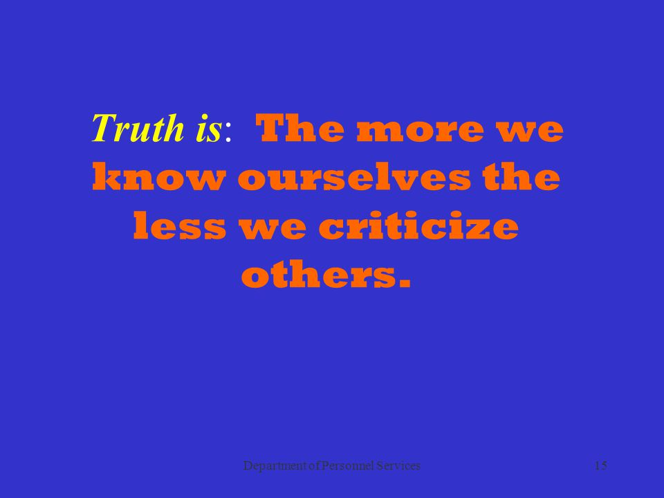 Department of Personnel Services15 Truth is: The more we know ourselves the less we criticize others.