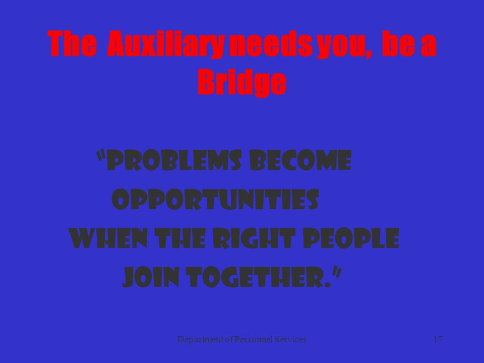 Department of Personnel Services17 The Auxiliary needs you, be a Bridge Problems become opportunities when the right people join together.