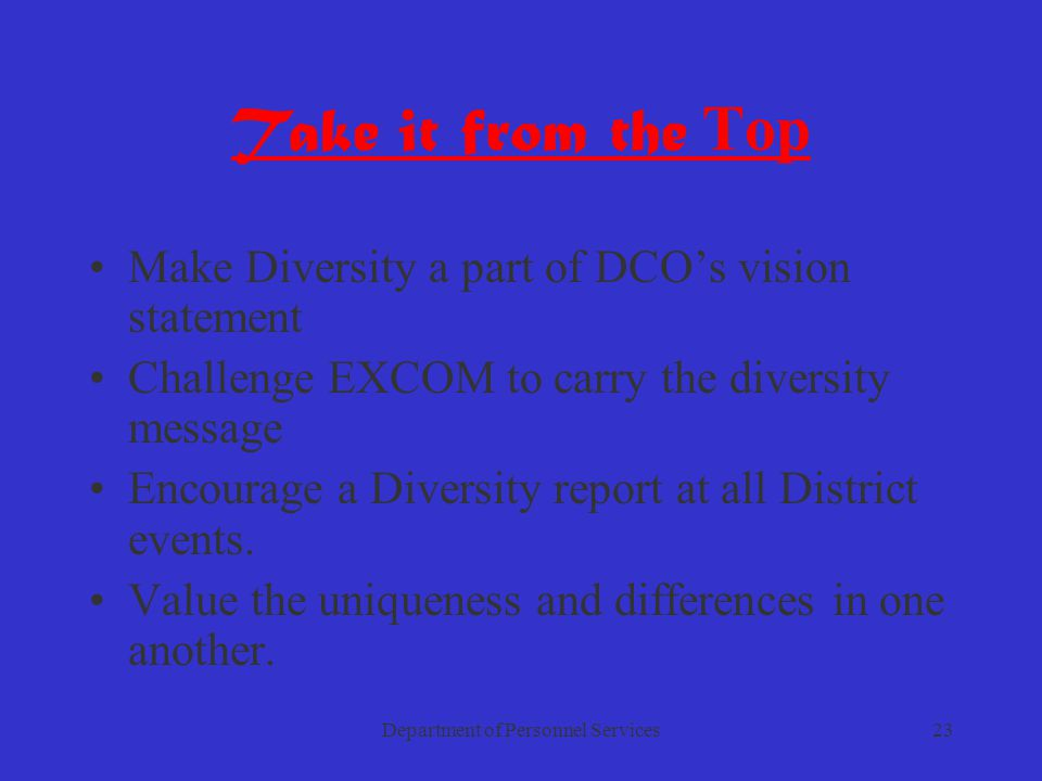 Department of Personnel Services23 Take it from the Top Make Diversity a part of DCO's vision statement Challenge EXCOM to carry the diversity message Encourage a Diversity report at all District events.