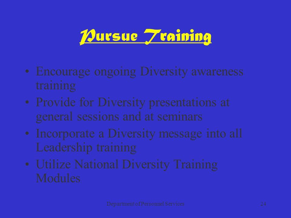 Department of Personnel Services24 Pursue Training Encourage ongoing Diversity awareness training Provide for Diversity presentations at general sessions and at seminars Incorporate a Diversity message into all Leadership training Utilize National Diversity Training Modules