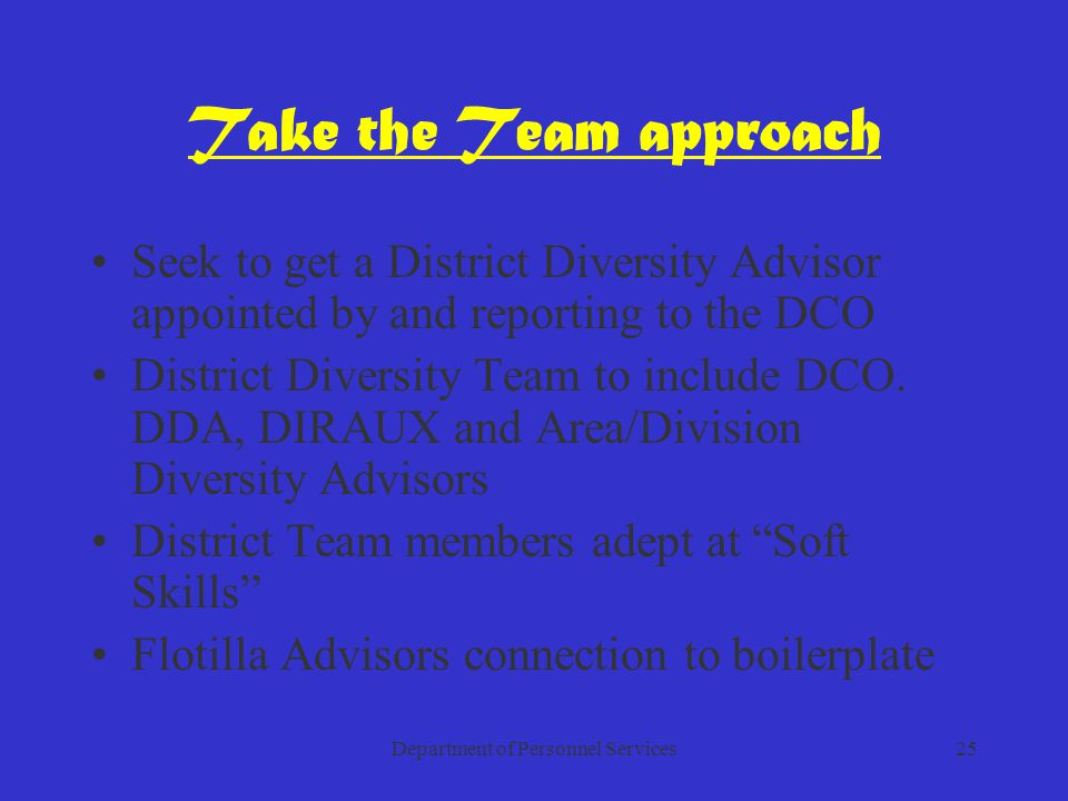 Department of Personnel Services25 Take the Team approach Seek to get a District Diversity Advisor appointed by and reporting to the DCO District Diversity Team to include DCO.