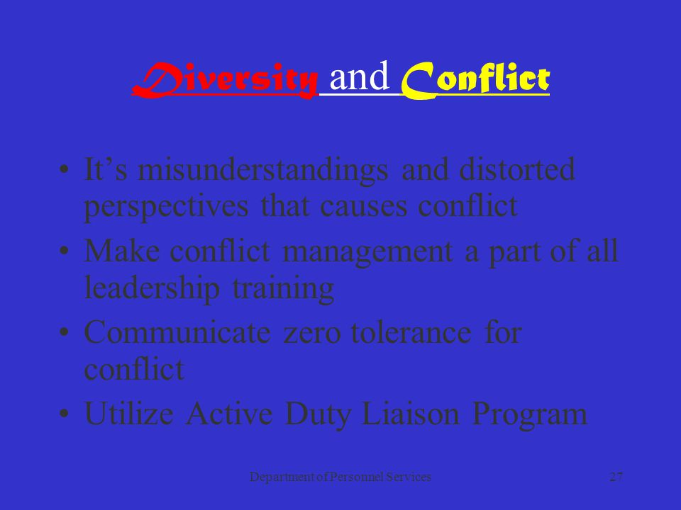 Department of Personnel Services27 Diversity and Conflict It's misunderstandings and distorted perspectives that causes conflict Make conflict management a part of all leadership training Communicate zero tolerance for conflict Utilize Active Duty Liaison Program