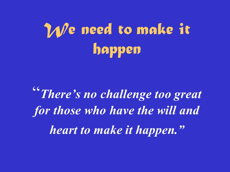 We need to make it happen There's no challenge too great for those who have the will and heart to make it happen.