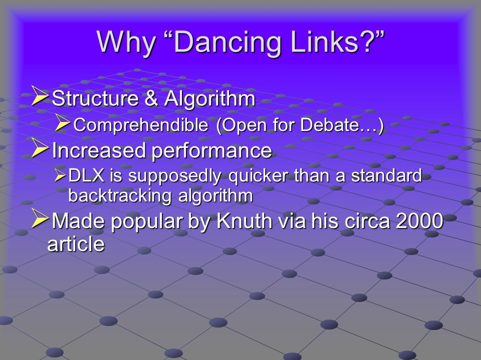 Why Dancing Links  Structure & Algorithm  Comprehendible (Open for Debate…)  Increased performance  DLX is supposedly quicker than a standard backtracking algorithm  Made popular by Knuth via his circa 2000 article
