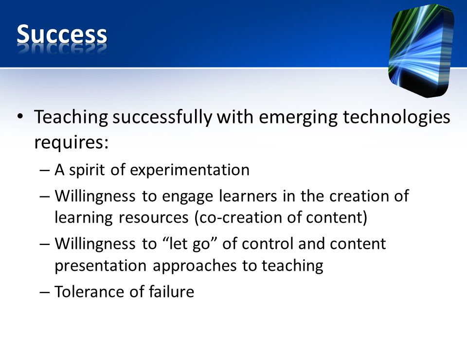 Teaching successfully with emerging technologies requires: – A spirit of experimentation – Willingness to engage learners in the creation of learning resources (co-creation of content) – Willingness to let go of control and content presentation approaches to teaching – Tolerance of failure