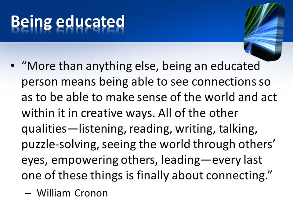 More than anything else, being an educated person means being able to see connections so as to be able to make sense of the world and act within it in creative ways.