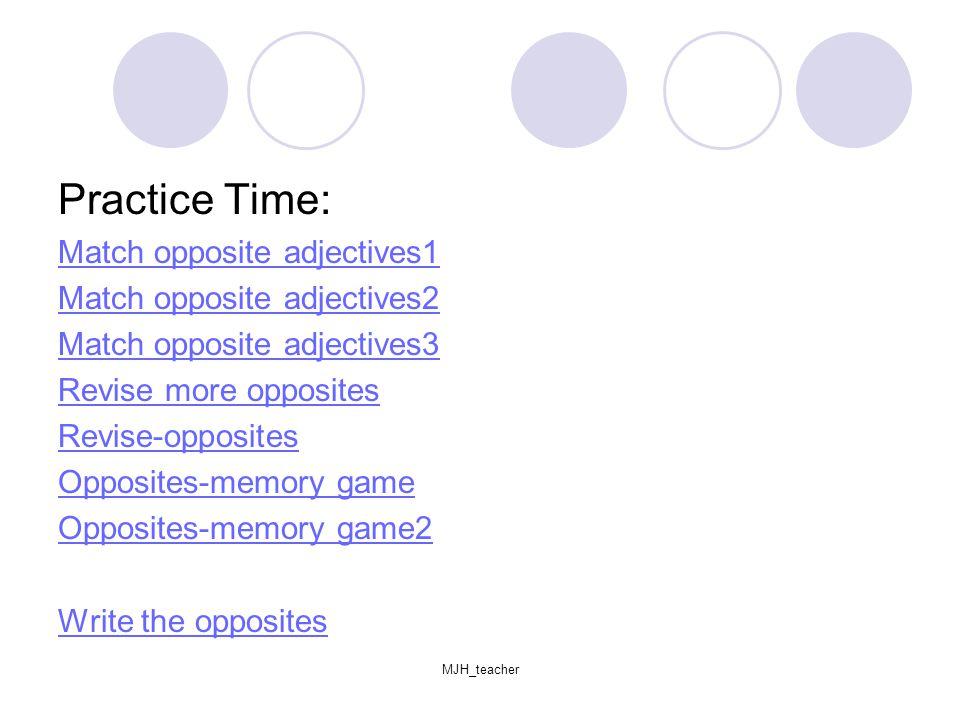 MJH_teacher Practice Time: Match opposite adjectives1 Match opposite adjectives2 Match opposite adjectives3 Revise more opposites Revise-opposites Opposites-memory game Opposites-memory game2 Write the opposites