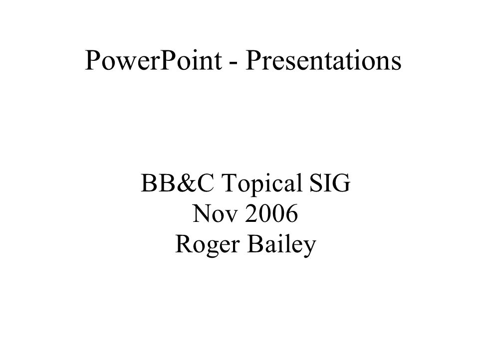 PowerPoint - Presentations BB&C Topical SIG Nov 2006 Roger Bailey