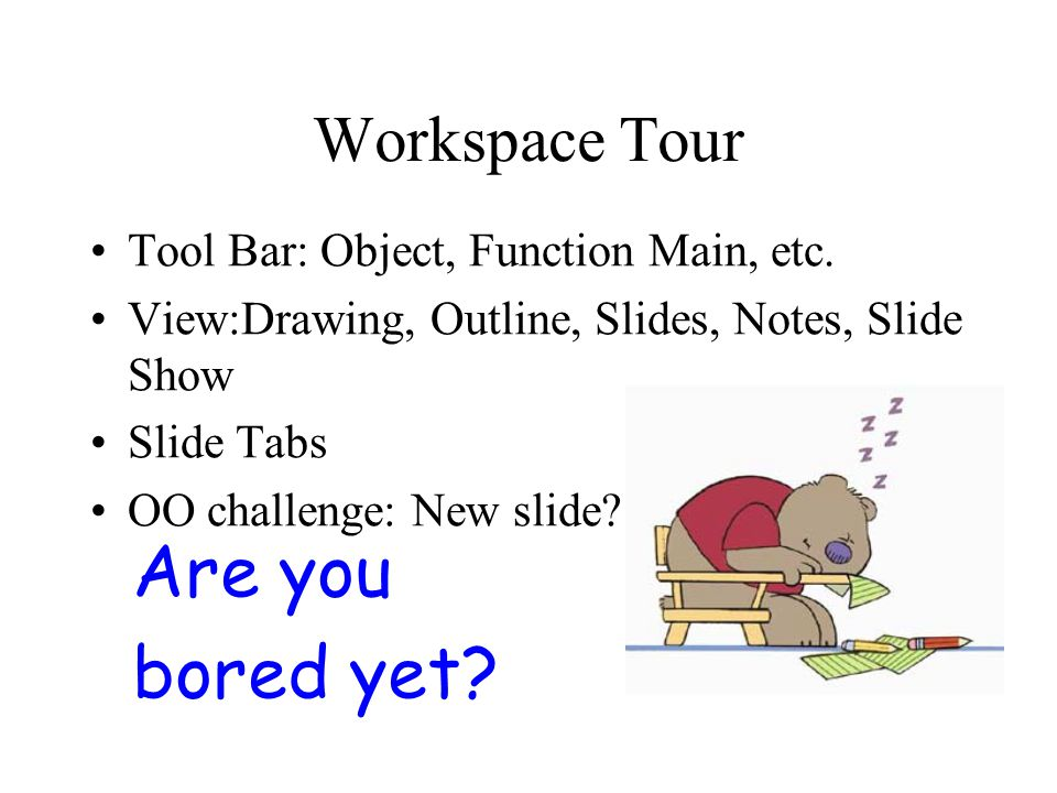 Workspace Tour Tool Bar: Object, Function Main, etc. View:Drawing, Outline, Slides, Notes, Slide Show Slide Tabs OO challenge: New slide?