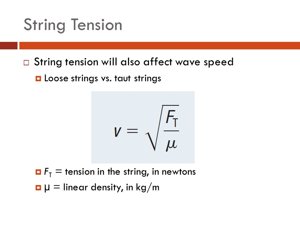 String Tension  String tension will also affect wave speed  Loose strings vs. taut strings  F T = tension in the string, in newtons  µ = linear de