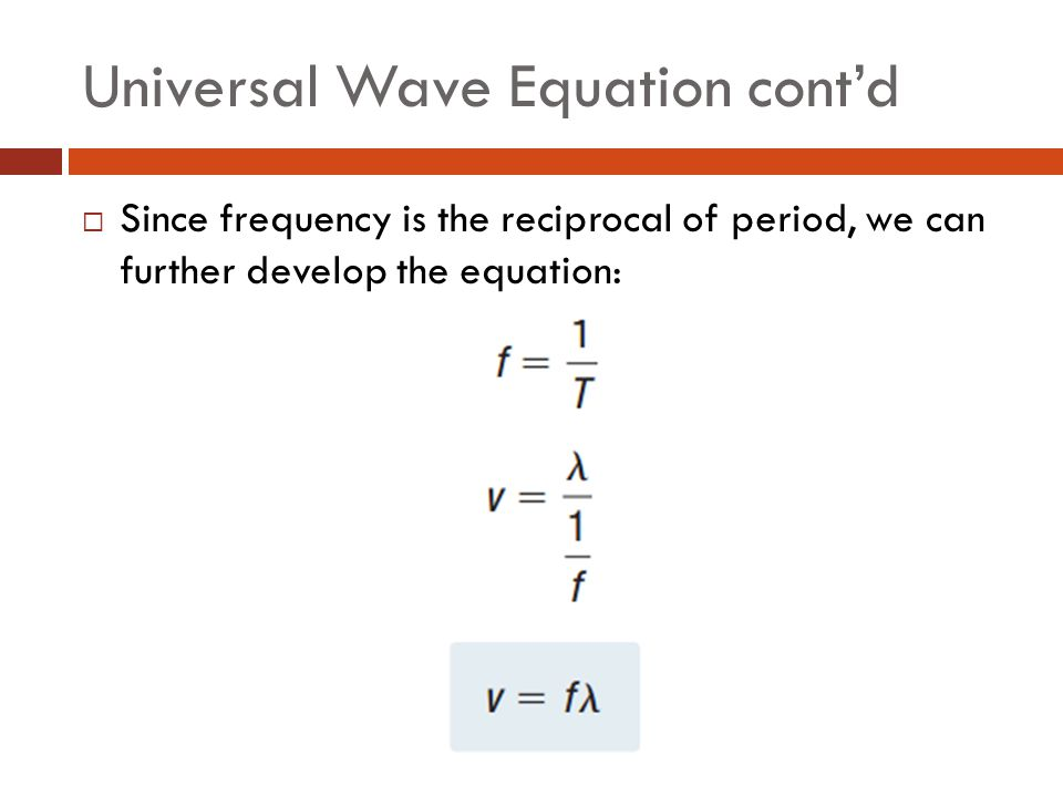 Universal Wave Equation cont'd  Since frequency is the reciprocal of period, we can further develop the equation: