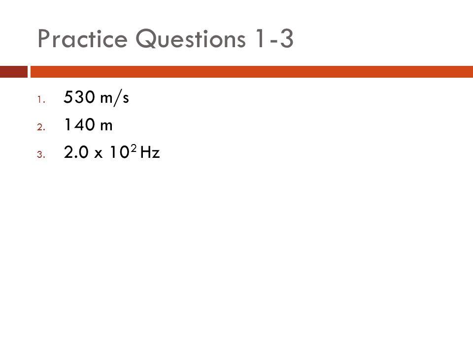 Practice Questions 1-3 1. 530 m/s 2. 140 m 3. 2.0 x 10 2 Hz