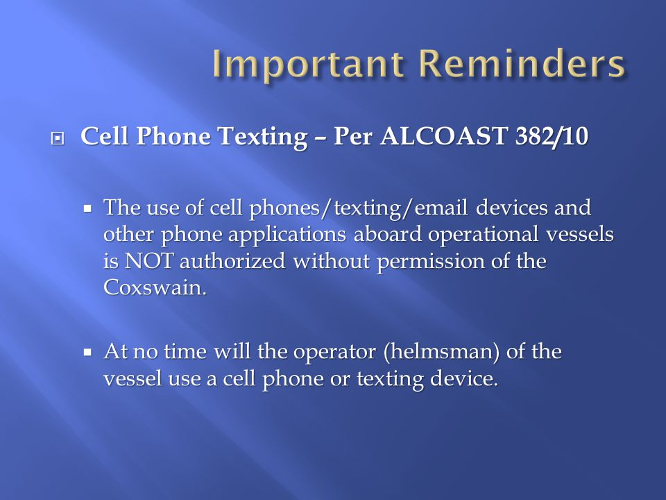  Cell Phone Texting – Per ALCOAST 382/10  The use of cell phones/texting/email devices and other phone applications aboard operational vessels is NOT authorized without permission of the Coxswain.