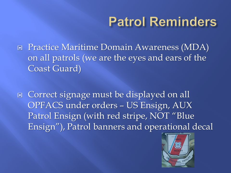  Practice Maritime Domain Awareness (MDA) on all patrols (we are the eyes and ears of the Coast Guard)  Correct signage must be displayed on all OPFACS under orders – US Ensign, AUX Patrol Ensign (with red stripe, NOT Blue Ensign ), Patrol banners and operational decal