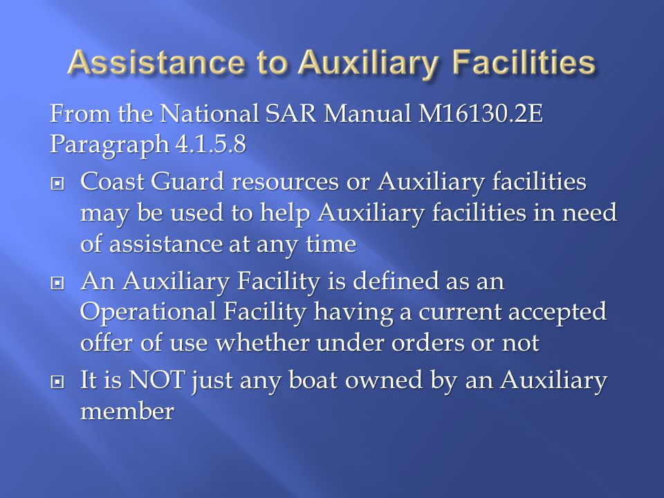 From the National SAR Manual M16130.2E Paragraph 4.1.5.8  Coast Guard resources or Auxiliary facilities may be used to help Auxiliary facilities in need of assistance at any time  An Auxiliary Facility is defined as an Operational Facility having a current accepted offer of use whether under orders or not  It is NOT just any boat owned by an Auxiliary member