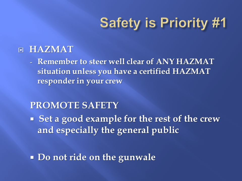  HAZMAT - Remember to steer well clear of ANY HAZMAT situation unless you have a certified HAZMAT responder in your crew PROMOTE SAFETY  Set a good example for the rest of the crew and especially the general public  Do not ride on the gunwale
