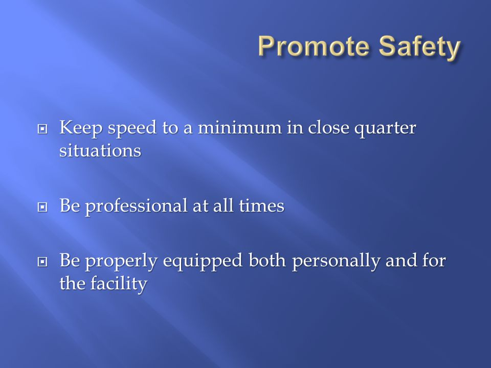  Keep speed to a minimum in close quarter situations  Be professional at all times  Be properly equipped both personally and for the facility