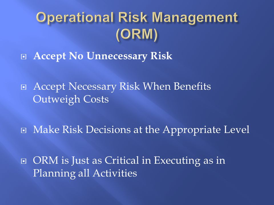  Accept No Unnecessary Risk  Accept Necessary Risk When Benefits Outweigh Costs  Make Risk Decisions at the Appropriate Level  ORM is Just as Critical in Executing as in Planning all Activities