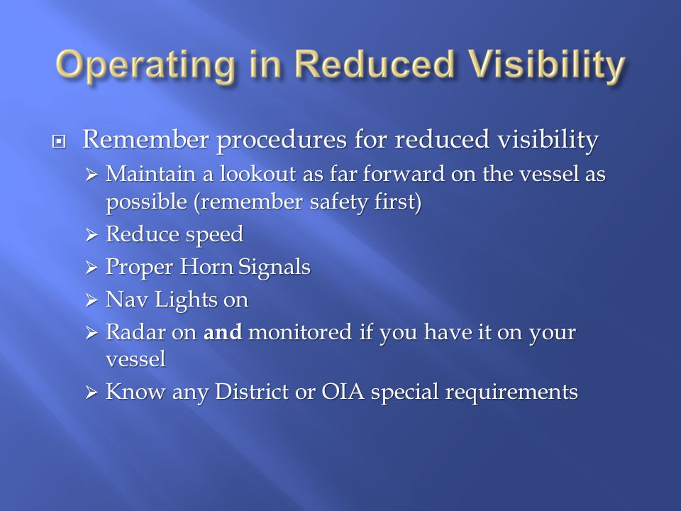  Remember procedures for reduced visibility  Maintain a lookout as far forward on the vessel as possible (remember safety first)  Reduce speed  Proper Horn Signals  Nav Lights on  Radar on and monitored if you have it on your vessel  Know any District or OIA special requirements