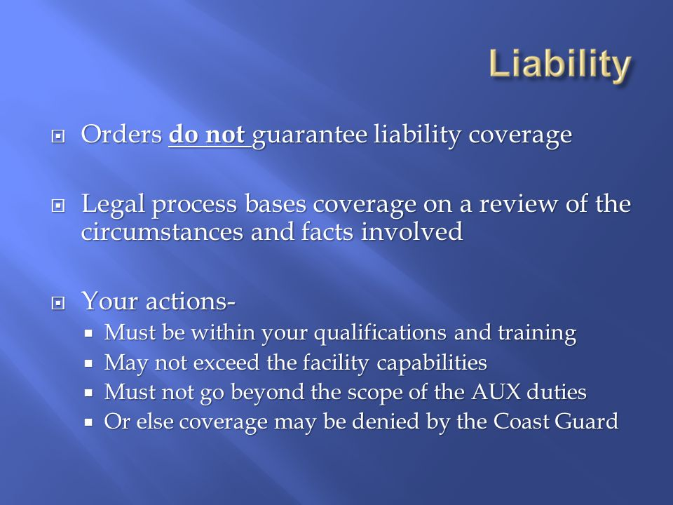  Orders do not guarantee liability coverage  Legal process bases coverage on a review of the circumstances and facts involved  Your actions-  Must be within your qualifications and training  May not exceed the facility capabilities  Must not go beyond the scope of the AUX duties  Or else coverage may be denied by the Coast Guard