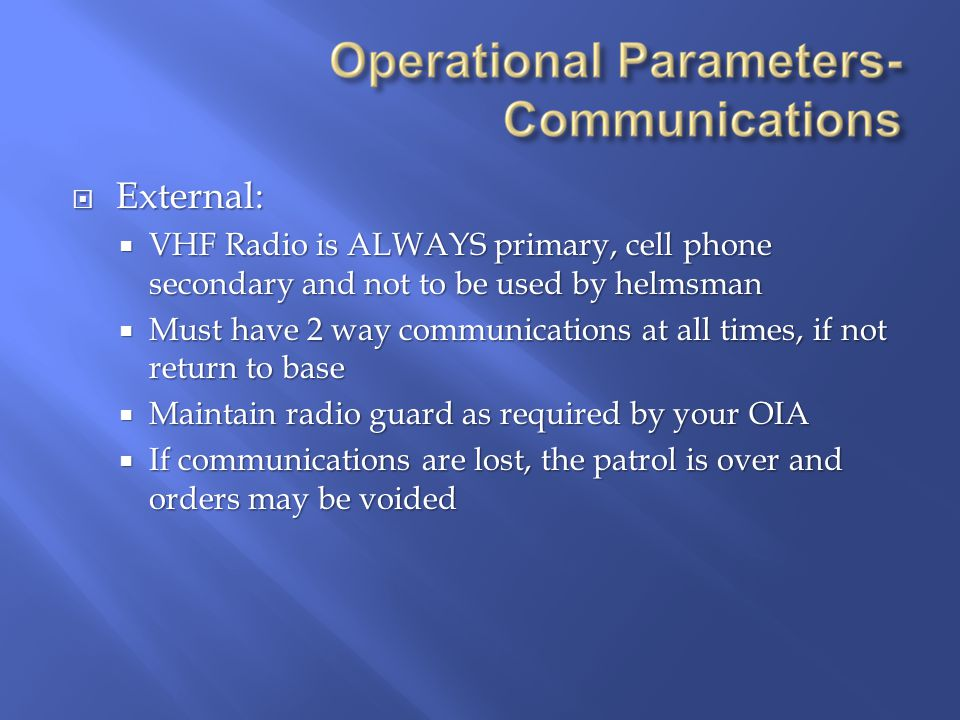  External:  VHF Radio is ALWAYS primary, cell phone secondary and not to be used by helmsman  Must have 2 way communications at all times, if not return to base  Maintain radio guard as required by your OIA  If communications are lost, the patrol is over and orders may be voided