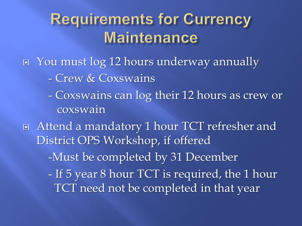  You must log 12 hours underway annually - Crew & Coxswains - Coxswains can log their 12 hours as crew or coxswain  Attend a mandatory 1 hour TCT refresher and District OPS Workshop, if offered -Must be completed by 31 December - If 5 year 8 hour TCT is required, the 1 hour TCT need not be completed in that year