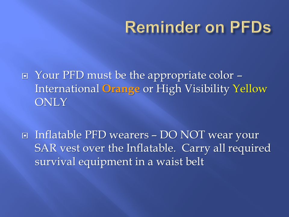  Your PFD must be the appropriate color – International Orange or High Visibility Yellow ONLY  Inflatable PFD wearers – DO NOT wear your SAR vest over the Inflatable.