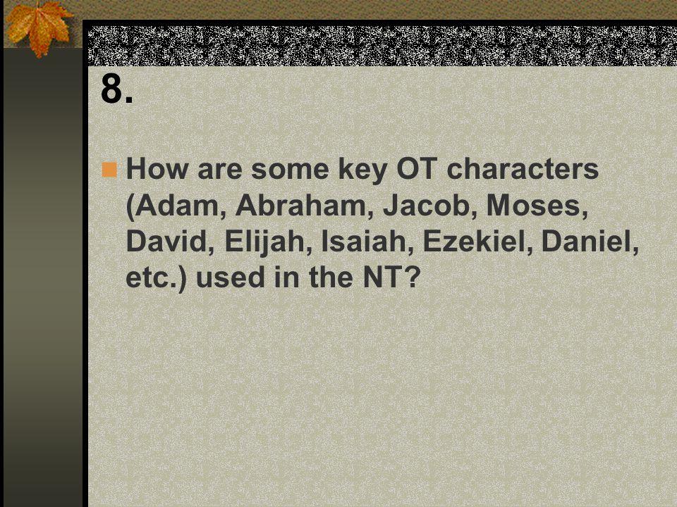 8. How are some key OT characters (Adam, Abraham, Jacob, Moses, David, Elijah, Isaiah, Ezekiel, Daniel, etc.) used in the NT?
