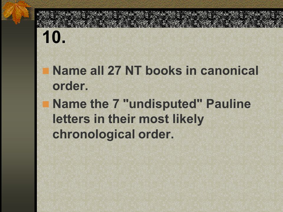 10. Name all 27 NT books in canonical order. Name the 7