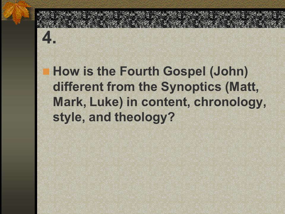 4. How is the Fourth Gospel (John) different from the Synoptics (Matt, Mark, Luke) in content, chronology, style, and theology?