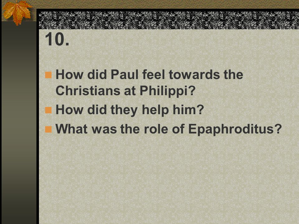10. How did Paul feel towards the Christians at Philippi? How did they help him? What was the role of Epaphroditus?
