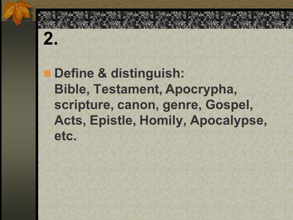 2. Define & distinguish: Bible, Testament, Apocrypha, scripture, canon, genre, Gospel, Acts, Epistle, Homily, Apocalypse, etc.