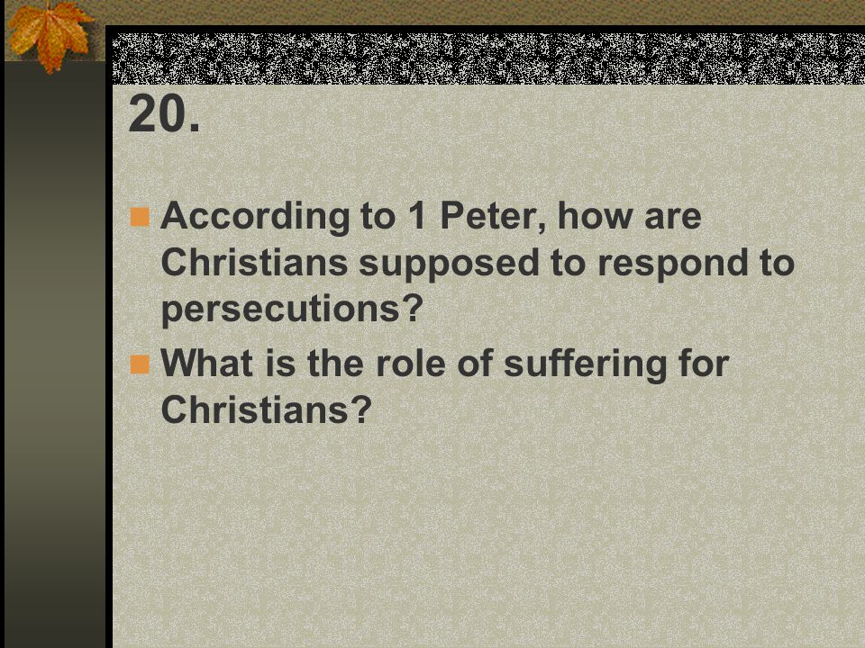 20. According to 1 Peter, how are Christians supposed to respond to persecutions? What is the role of suffering for Christians?