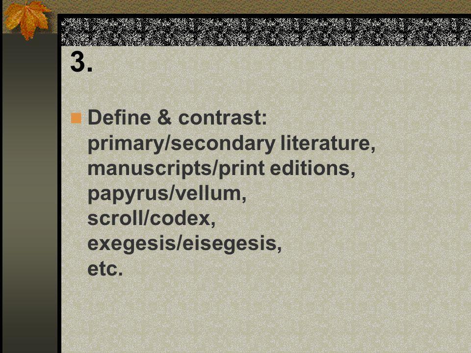 3. Define & contrast: primary/secondary literature, manuscripts/print editions, papyrus/vellum, scroll/codex, exegesis/eisegesis, etc.